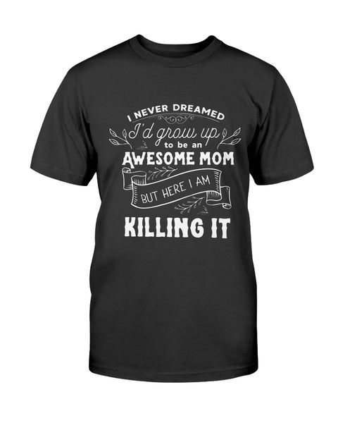 I Never Dreamed I'd Grow Up To Be An Awesome Mom Graphic T-Shirt (more colors)