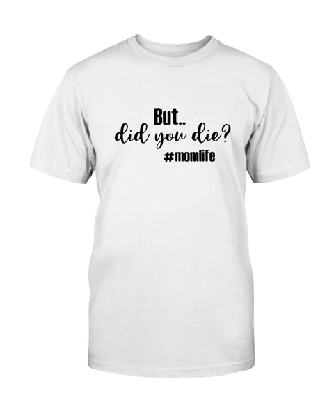 But did you die? #momlife Graphic T-Shirt (more colors)