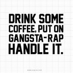 Drink Some Coffee Put On Gangsta Rap Handle It SVG Saying - svgize
