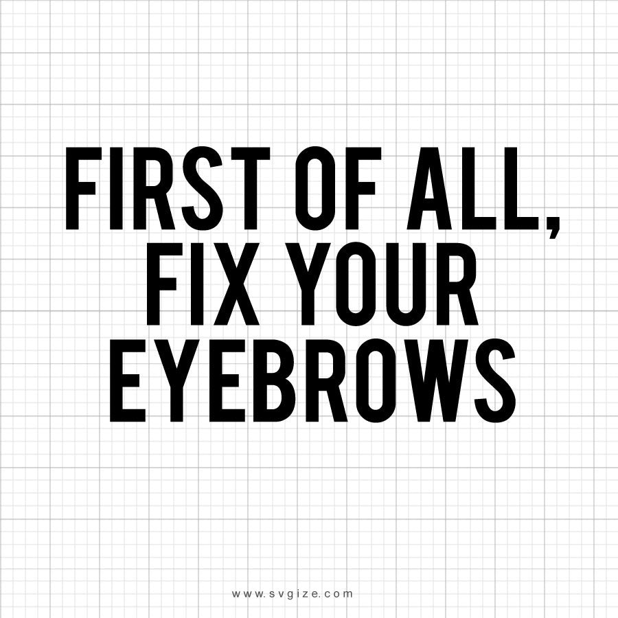 First Of All Fix Your Eyebrows Svg Saying - svgize