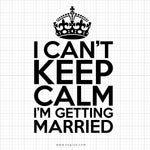 I Can't Keep Calm I'm Getting Married Svg Saying - svgize