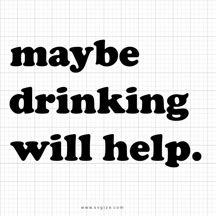 Maybe Drinking Will Help SVG Saying