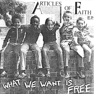 ARTICLES OF FAITH <br/> <small>WHAT WE WANT IS FREE (EP) (LTD</small>