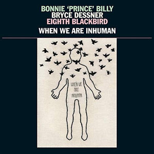 BONNIE PRINCE BILLY / DESSNER, <br/> <small>WHEN WE ARE INHUMAN</small>