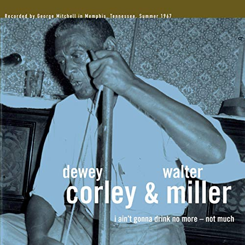 CORLEY,DEWEY / MILLER,WALTER <br/> <small>I AIN'T GONNA DRINK NO MORE -</small>