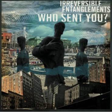 IRREVERSIBLE ENTANGLEMENTS <br/> <small>WHO SENT YOU? (BLK)</small>