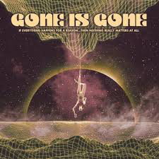 GONE IS GONE <br/> <small>IF EVERYTHING HAPPENS FOR A REASON...THEN NOTHING REALLY MATTERS AT ALL</small>