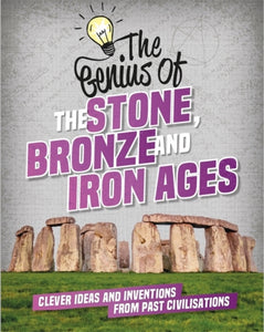 The Genius of: The Stone, Bronze and Iron Ages : Clever Ideas and Inventions from Past Civilisations-9781445160474