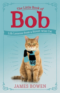 The Little Book of Bob : Everyday wisdom from Street Cat Bob-9781473688537