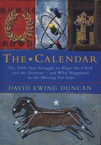 The Calendar : The 5000-year Struggle to Align the Clock and the Heavens, and What Happened to the Missing Ten Days-9781857027211
