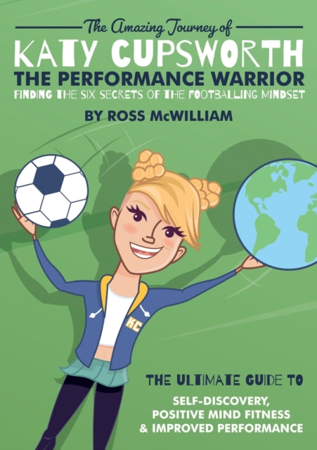 The Amazing Journey of Katy Cupsworth, The Performance Warrior : Finding the Six Secrets of the Footballing Mindset-9781913192488
