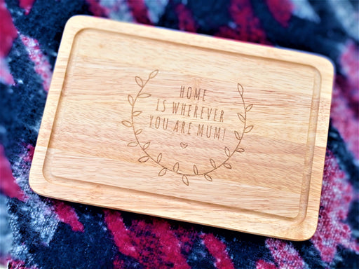 Chopping Board - Home is Where you are Mum!
