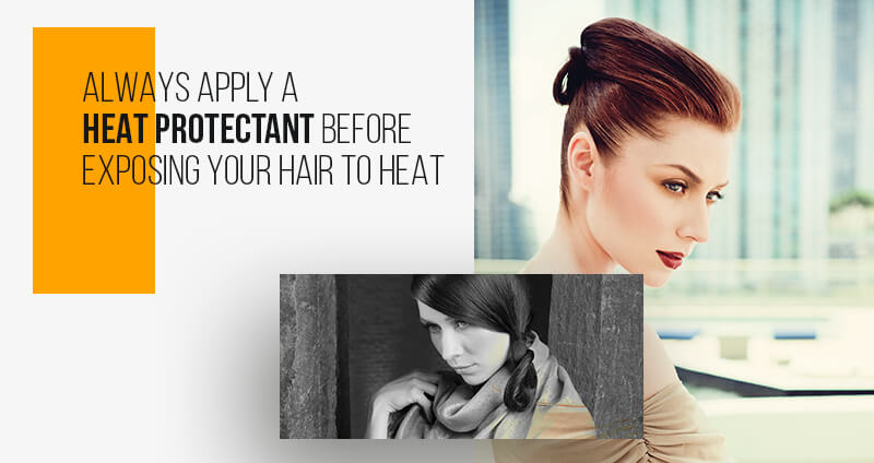 Heat Styling - Always apply a heat protectant before exposing your hair to heat