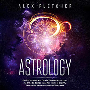 Astrology: Finding Yourself And Others Through Horoscopes And The 12 Zodiac Signs For Spiritual Growth, Personality Awareness and Self Discovery