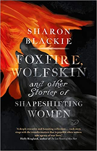Foxfire, Wolfskin and Other Stories of Shapeshifting Women by Sharon Blackie