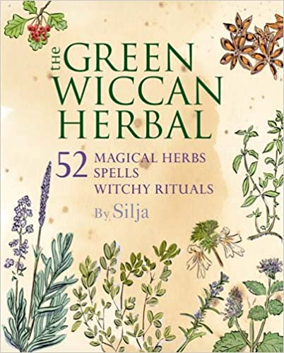 The Green Wiccan Herbal: 52 Magical Herbs Plus Spells and Witchy Rituals by Silja