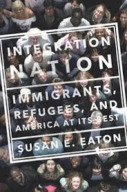 Integration Nation: Immigrants, Refugees and America at Its Best by Susan E Eaton
