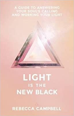 Light is The New Black: A Guide to Answering Your Soul's Calling and Working Your Light by Rebecca Campbell