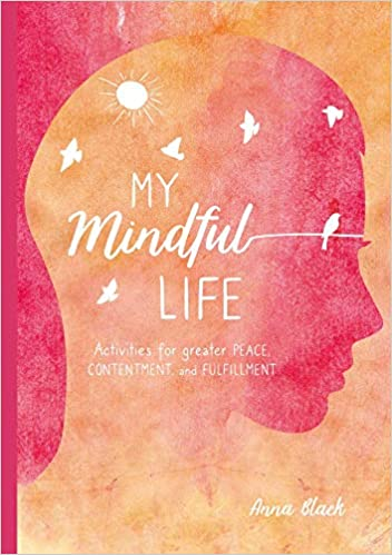 My Mindful Life: Activities for greater peace, contentment, and fulfillment