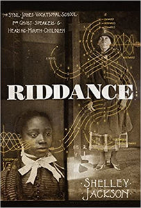 Riddance: The Sybil Joines Vocational School for Ghost Speakers and Hearing-Mouth Children by Shelley Jackson