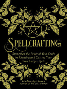 Spellcrafting: Strengthen the Power of Your Craft by Creating and Casting Your Own Unique Spells