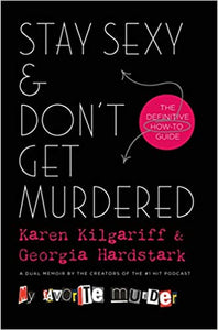 Stay Sexy & Don't Get Murdered: The Definitive How-To Guide by Karen Kilgariff and Georgia Hardstark
