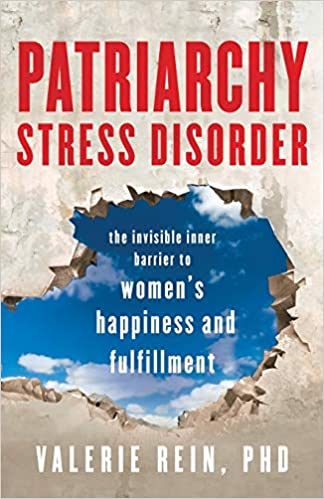 Patriarchy Stress Disorder: The Invisible Inner Barrier to Women's Happiness and Fulfillment by Valerie Rein PhD