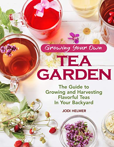 Growing Your Own Tea Garden: The Guide to Growing and Harvesting Flavorful Teas in Your Backyard by Jodi Helmer