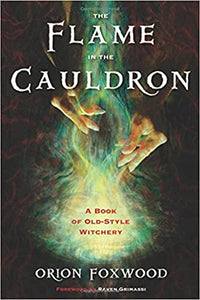The Flame in the Cauldron: A Book of Old-Style Witchery by Orion Foxwood