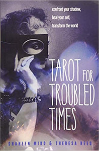 Tarot for Troubled Times: Confront Your Shadow, Heal Your Self and Transform the World by Shaheen Miro and Theresa Reed