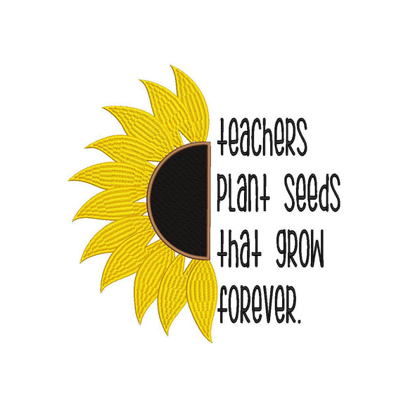 Teachers plant seeds that grow forever.  Sunflower design. Machine Embroidery Design.  6 sizes