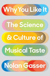 Why You Like It: The Science and Culture of Musical Taste by Nolan Gasser