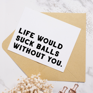 Life Would Suck Balls Without You - Greeting Card