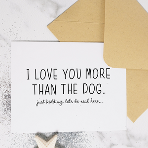 I Love You More Than The Dog - Greeting Card