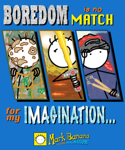 Boredom is no match for my IMAGINATION!