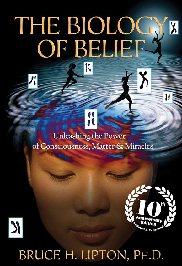 The Biology of Belief: Unleashing the Power of Consciousness, Matter & Miracles (Anniversary)