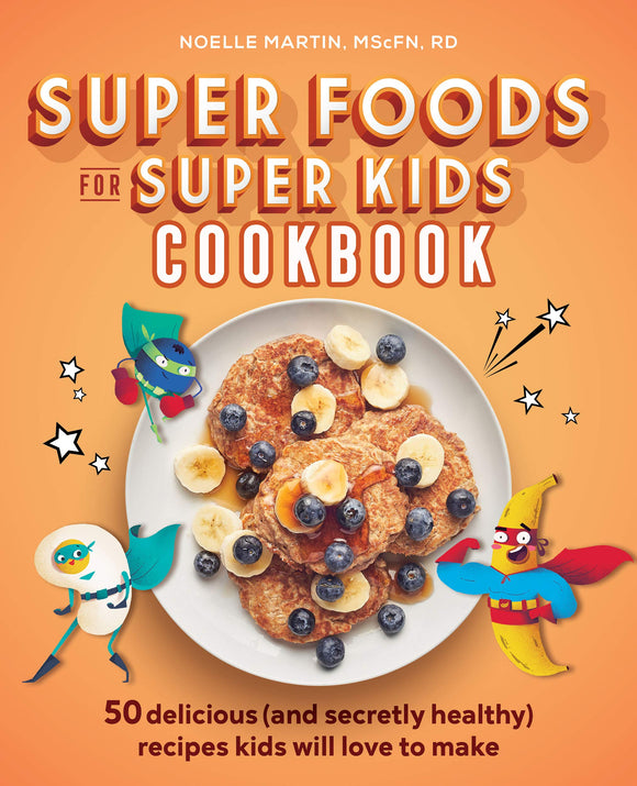 Super Foods for Super Kids Cookbook: 50 Delicious (and Secretly Healthy) Recipes Kids Will Love to Make