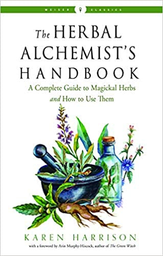The Herbal Alchemist's Handbook: A Complete Guide to Magickal Herbs and How to Use Them