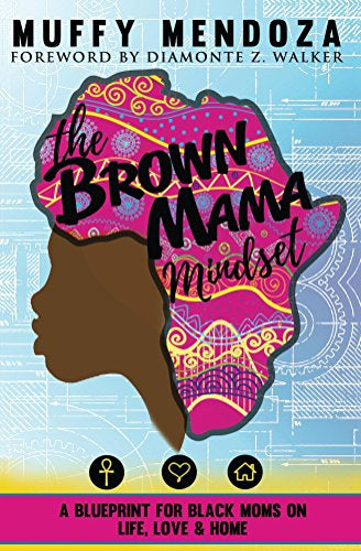 The Brown Mama Mindset: A Blueprint for Black Moms on Life, Love and Home