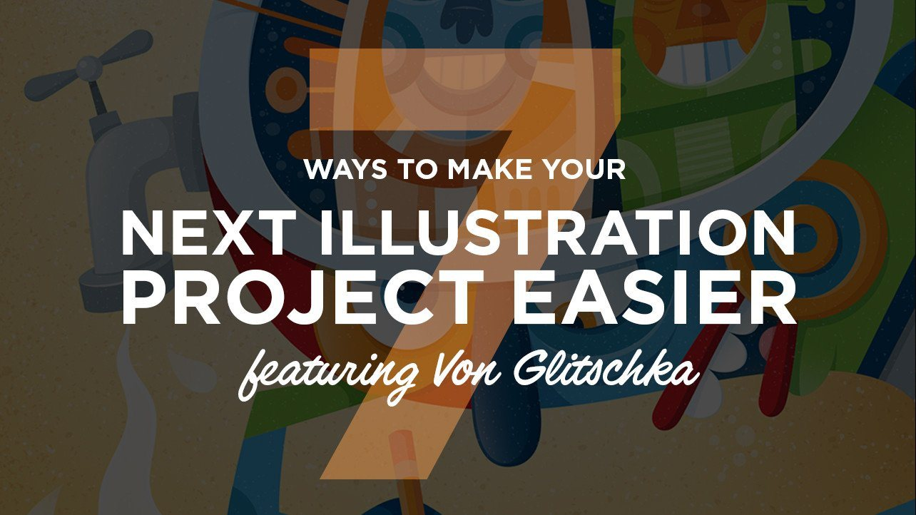 7 Ways to Make Your Next Illustratration Project Easier (Featuring Von Glitschka)