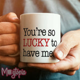 You're So Lucky To Have Me Mug