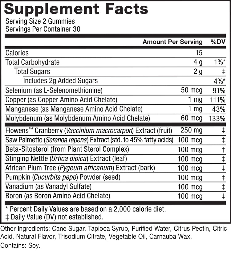 Supplement Facts. Serving Size 2 Gummies. Servings Per Container 30. Calories 15 per serving. Total Carbohydrate 4 g per serving 1%* daily value. Total Sugars 2 g per serving daily value not established. Includes 2 added sugars 4%* daily value. Selenium (as L-Selenomethionine) 50 mcg 91% daily value. Copper (as Copper Amino Acid Chelate) 1 mg 111% daily value. Manganese (as Manganese Amino Acid Chelate) 1 mg 43% daily value. Molybdenum (as Molybdenum Amino Acid Chelate) 60 mcg 133% daily value. FlowensTM Cranberry (Vaccinium macrocarpon) Extract (fruit) 250 mg daily value not established. Saw Palmetto (Serenoa repens) Extract (std. to 45% fatty acids) 100 mcg daily value not established. Beta-Sitosterol (from Plant Sterol Complex) 100 mcg daily value not established. Stinging Nettle (Urtica dioica) Extract (leaf) 100 mcg daily value not established. African Plum Tree (Pygeum africanum) Extract (bark) 100 mcg daily value not established. Pumpkin (Cucurbita pepo) Powder (seed) 100 mcg daily value not established. Vanadium (as Vanadyl Sulfate) 100 mcg daily value not established. Boron (as Boron Amino Acid Chelate) 100 mcg daily value not established. * Percent Daily Values are based on a 2,000 calorie diet.