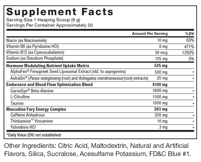 Supplement Facts. Serving Size 1 Level Scoop (9 g). Servings Per Container Approximately 20. Niacin (as Niacinamide) 10 mg per serving 62% daily value. Vitamin B6 (as Pyridoxine HCl) 8 mg per serving 470% daily value. Vitamin B12 (as Cyanocobalamin) 30 mcg per serving 1250% daily value. Sodium (as Disodium Phosphate) 125 mg per serving 5% daily value. Hormone Modulating Nutrient Uptake Matrix 525 mg per serving. AlphaFen® Fenugreek Seed Liposomal Extract   (std. to sapogenins) 500 mg per serving * daily value. AstraGin® (Panax notoginseng(root) andAstragalus   membranaceus(root) extracts) 25 mg per serving * daily value. Endurance and Blood Flow Optimization Blend 4100 mg per serving. CarnoSyn® Beta-Alanine 1600 mg per serving * daily value. L-Citrulline 1500 mg per serving * daily value. Taurine 1000 mg per serving * daily value. Masculine Fury Energy Complex 263 mg per serving. Caffeine Anhydrous 250 mg per serving * daily value. Thinkamine™ Vincamine 10 mg per serving * daily value. Yohimbine HCl 3 mg per serving * daily value. *Daily Value (DV) not established. Other Ingredients: Citric Acid, Natural and Artificial Flavors, Maltodextrin, Silica, Sucralose, Acesulfame Potassium.