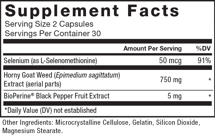 Supplement Facts. Serving Size 2 Capsules. Servings Per Container 30. Selenium (as L-Selenomethionine) 50 mcg per serving, 91% daily value, Horny Goat Weed (Epimedium sagittatum) Extract (aerial parts) 750 mg per serving, * daily value, BioPerine® Black Pepper Fruit Extract 5 mg per serving, * daily value. * Daily Value (DV) not established. Other Ingredients: Microcrystalline Cellulose, Gelatin, Silicon Dioxide, Magnesium Stearate.