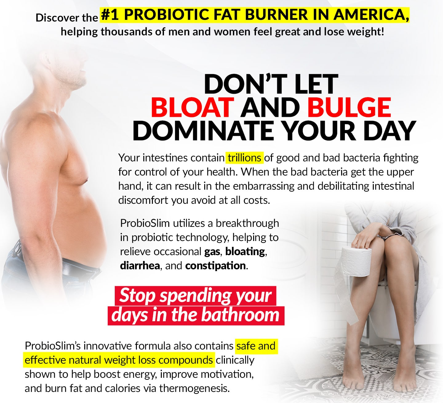 Discover the #1 probiotic fat burner in America, helping thousands of men and women feel great and lose weight! DON'T LET BLOAT AND BULGE DOMINATE YOUR DAY Your intestines contain trillions of good and bad bacteria fighting for control of your health. When the bad bacteria get the upper hand, it can result in the embarrassing and debilitating intestinal discomfort you avoid at all costs. ProbioSlim utilizes a breakthrough in probiotic technology, helping to relieve occasional gas, bloating, diarrhea, and constipation. Stop spending your days in the bathroom! ProbioSlim's innovative formula also contains safe and effective natural weight loss compounds clinically shown to help boost energy, improve motivation, and burn fat and calories via thermogenesis.