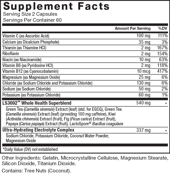 Supplement Facts. Serving Size 2 Capsules. Servings Per Container 60. Vitamin C (as Ascorbic Acid) 100mg per serving 111% daily value, Calcium (as Dicalcium Phosphate) 35mg per serving 3% daily value, Thiamin (as Thiamine HCl) 2mg per serving, 167% daily value, Riboflavin 2mg per serving 154% daily value, Niacin (as Niacinamide) 10mg per serving 63% daily value, Vitamin B6 (as Pyridoxine HCl) 2mg per serving, 118% daily value, Vitamin B12 (as Cyanocobalamin) 10mcg per serving, 417% daily value, Magnesium (as Magnesium Oxide) 25mg per serving, 6% daily value, Chloride (as Sodium Chloride and Potassium Chloride) 130mg per serving, 6% daily value, Sodium (as Sodium Chloride) 50mg per serving, 2% daily value, Potassium (as Potassium Chloride) 60mg per serving, 1% daily value. LS3692™ Whole Health Superblend 540mg per serving, * daily value: Green Tea (Camellia sinensis) Extract (leaf) (std. for EGCG), Green Tea (Camellia sinensis) Extract (leaf) (providing 100 mg caffeine), Kiwi (Actinidia chinensis) Extract (fruit), Fig (Ficus carica) Extract (fruit), Papaya (Carica papaya) Extract (fruit), LactoSpore® Bacillus coagulans. Ultra-Hydrating Electrolyte Complex 337mg per serving, * daily value: Sodium Chloride, Potassium Chloride, Coconut Water Powder, Magnesium Oxide. * Daily Value not established. Other Ingredients: Gelatin, Microcrystalline Cellulose, Magnesium Stearate, Silicon Dioxide, Titanium Dioxide. Contains: Tree Nuts (Coconut).