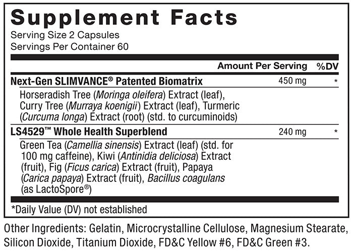 Supplement Facts. Serving Size: 2 Capsules. Servings Per Container: 60. Next-Gen SLIMVANCE® Patented Biomatrix 450mg per serving * daily value: Horseradish Tree (Moringa oleifera) Extract (leaf), Curry Tree (Murraya koenigii) Extract (leaf), Turmeric (Curcuma longa) Extract (root) (std. to curcuminoids). LS4529™ Whole Health Superblend 240mg per serving * daily value: Green Tea (Camellia sinensis) Extract (leaf) (std. for 100mg caffeine), Kiwi (Antinidia deliciosa) Extract (fruit), Fig (Ficus carica) Extract (fruit), Papaya (Carica papaya) Extract (Fruit), Bacillus coagulans (as LacotoSpore®) *Daily Value (DV) not established. Other Ingredients: Gelatin, Microcrystalline Cellulose, Magnesium Stearate, Silicon Dioxide, Titanium Dioxide, FD$C Yellow #6, FD&C Green #3.