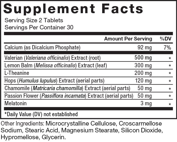 Supplement Facts. Serving Size 2 Tablets. Servings Per Container 30. Calcium (as Dicalcium Phosphate) 92 mg per serving 7% daily value. Valerian (Valeriana officinalis) Extract (root) 500 mg per serving * daily value. Lemon Balm (Melissa officinalis) Extract (leaf) 300 mg per serving * daily value. L-Theanine 200 mg per serving * daily value. Hops (Humulus lupulus) Extract (aerial parts) 120 mg per serving * daily value. Chamomile (Matricaria chamomilla) Extract (aerial parts) 50 mg per serving * daily value. Passion Flower (Passiflora incarnata) Extract (aerial parts) 50 mg per serving * daily value. Melatonin 3 mg per serving * daily value. *Daily Value (DV) not established. Other Ingredients: Microcrystalline Cellulose, Croscarmellose Sodium, Stearic Acid, Magnesium Stearate, Silicon Dioxide, Hypromellose, Glycerin.