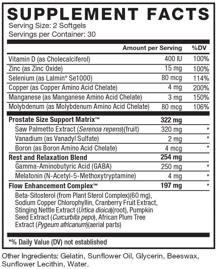 Supplement Facts. Serving Size: 2 Softgels. Servings per Container: 30. Vitamin D (as Cholecalciferol) 400 IU per serving 100% daily value. Zinc (as Zinc Oxide) 15 mg per serving 100% daily value. Selenium (as Lalmin® Se1000) 80 mcg per serving 114% daily value. Copper (as Copper Amino Acid Chelate) 4 mg per serving 200% daily value. Manganese (as Manganese Amino Acid Chelate) 3 mg per serving 150% daily value. Molybdenum (as Molybdenum Amino Acid Chelate) 80 mcg per serving 106% daily value. Prostate Size Support Matrix™ 322 mg per serving. Saw Palmetto Extract (Serenoa repens) 320 mg per serving * daily value. Vanadium (as Vanadyl Sulfate) 2 mg per serving * daily value. Boron (as Boron Amino Acid Chelate) 4 mcg per serving * daily value. Rest and Relaxation Blend 254 mg per serving. Gamma-Aminobutyric Acid (GABA) 250 mg per serving * daily value. Melatonin (N-Acetyl-5-Methoxytryptamine) 4 mg per serving * daily value. Flow Enhancement Complex™ 197 mg per serving. Beta-Sitosterol (from Plant Sterol Complex)(150 mg), Sodium Copper Chlorophyllin, Cranberry Fruit Extract, Stinging Nettle Extract (Urtica dioica), Pumpkin Seed Extract (Curcurbita pepo), African Plum Tree Extract (Pygeum africanum). *% Daily Value (DV) not established. Other Ingredients: Gelatin, Sunflower Oil, Glycerin, Beeswax, Sunflower Lecithin, Water.