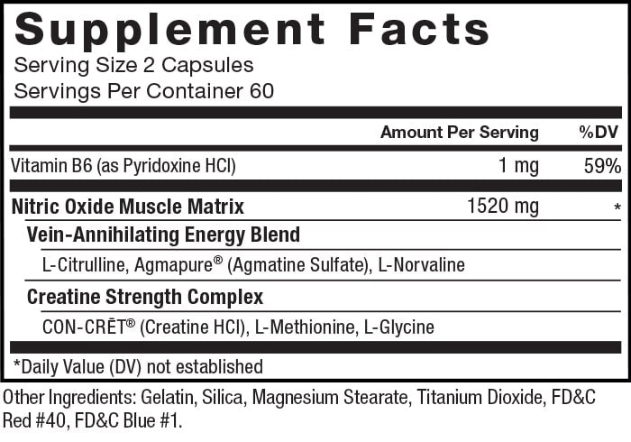 Supplement Facts. Serving Size 2 Capsules. Servings Per Container 60. Vitamin B6 (as pyridoxine HCl) 1 mg per serving 59% daily value. Nitric Oxide Muscle Matrix 1520 mg per serving * daily value. Vein-Annihilating Energy Blend. L-Citrulline, Agmapure® (Agmatine Sulfate), L-Norvaline. Creatine Strength Complex CON-CRĒT® (Creatine HCl), L-Methionine, L-Glycine. *Daily Value (DV) not established. Other Ingredients: Gelatin, Silica, Magnesium Stearate, Titanium Dioxide, FD&C Red #40, FD&C Blue #1.